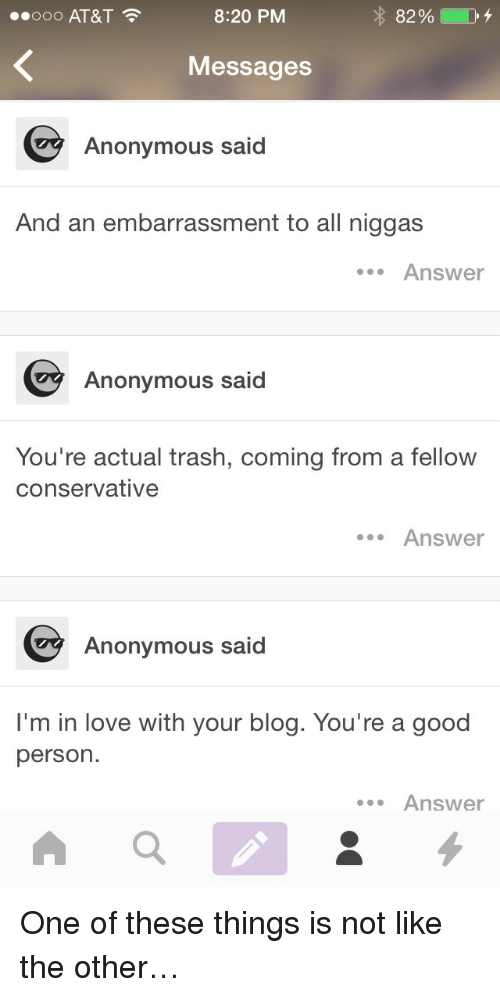 Love, Trash, and Anonymous: 00000 AT&T  8:20 PM  82 %  Messages  Anonymous said  And an embarrassment to all niggas  Answer  Anonymous said  You're actual trash, coming from a fellow  conservative  .Answer  Anonymous said  I'm in love with your blog. You're a good  person.  Answer <p>One of these things is not like the other…</p>