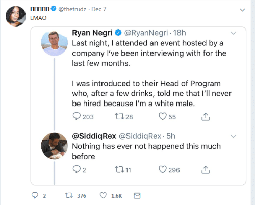 Me That: 00000  @thetrudz · Dec 7  LMAO  Ryan Negri O @RyanNegri - 18h  Last night, I attended an event hosted by a  company l've been interviewing with for the  last few months.  I was introduced to their Head of Program  who, after a few drinks, told me that l'll never  be hired because I'm a white male.  2728  203  55  @SiddiqRex @SiddiqRex - 5h  Nothing has ever not happened this much  before  Q2  2711  296  t7 376  1.6K  Σ