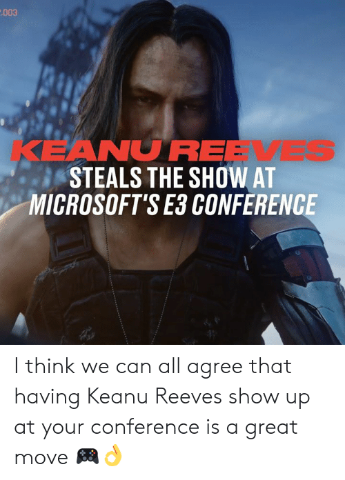 Dank, 🤖, and Keanu Reeves: .003  KEANUREEVES  STEALS THE SHOW AT  MICROSOFT'S E3 CONFERENCE I think we can all agree that having Keanu Reeves show up at your conference is a great move 🎮👌