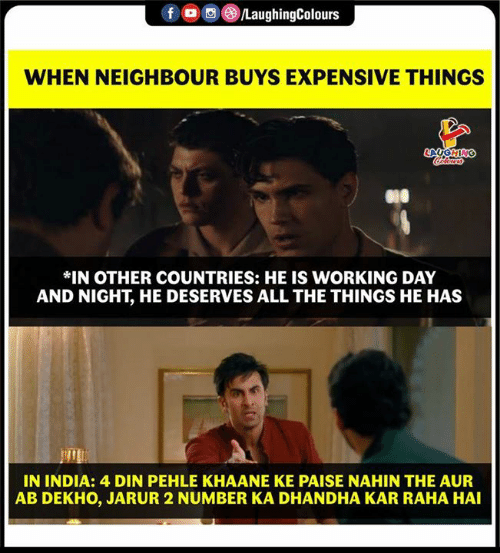Kar: 00g  LaughingColours  WHEN NEIGHBOUR BUYS EXPENSIVE THINGS  *IN OTHER COUNTRIES: HE IS WORKING DAY  AND NIGHT, HE DESERVES ALL THE THINGS HE HAS  IN INDIA: 4 DIN PEHLE KHAANE KE PAISE NAHIN THE AUR  AB DEKHO, JARUR 2 NUMBER KA DHANDHA KAR RAHA HAI