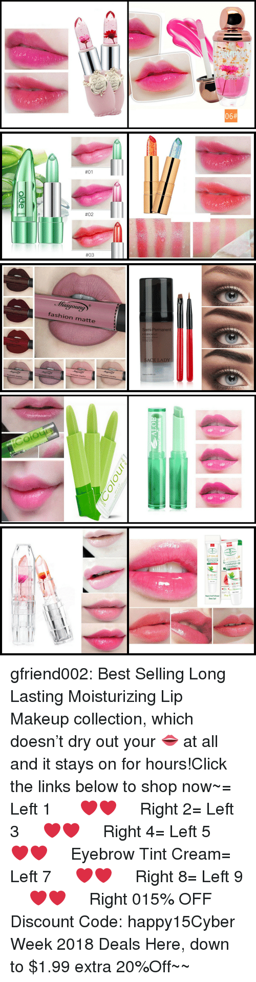 Long Lasting:  #01  #02  #03   fashion matte  Semi-Permanent  BROW KIT  SACE LADY  12mi.о.0 40FL.Oz  fashion matte  fashion matte  fashion matte  fashion matte   Colour   LIP BALM  Emollient  Moisturizingg  Emollient  Net 10m  Rapair And Fullnessl  Sexy Lipl gfriend002:  Best Selling Long Lasting Moisturizing Lip Makeup collection, which doesn't dry out your 👄 at all and it stays on for hours!Click the links below to shop now~= Left 1   ❤❤   Right 2= Left 3   ❤❤   Right 4= Left 5   ❤❤   Eyebrow Tint Cream= Left 7   ❤❤   Right 8= Left 9   ❤❤   Right 015% OFF Discount Code: happy15☞Cyber Week 2018 Deals Here, down to $1.99  extra 20%Off~~