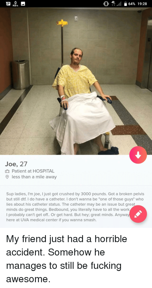 """fucking awesome: 01 4Gall i 64% 19:28  11011 TEAT 64% 19:28  KB/s  Joe, 27  Patient at HOSPITAL  less than a mile away  Sup ladies, I'm joe, I just got crushed by 3000 pounds. Got a broken pelvis  but still dtf. I do have a catheter. I don't wanna be """"one of those guys"""" who  lies about his catheter status. The catheter may be an issue but great  minds do great things. Bedbound, you literally have to all the work  I probably can't get off. Or get hard. But hey; great minds. Anyway  here at UVA medical center if you wanna smash. My friend just had a horrible accident. Somehow he manages to still be fucking awesome."""