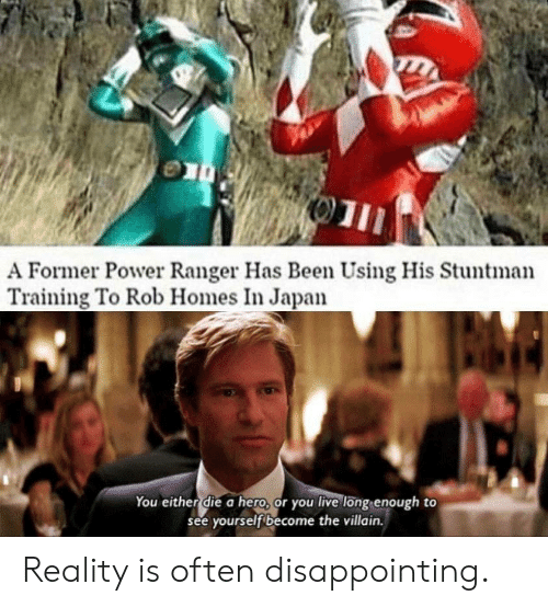 Villain: 01  A Former Power Ranger Has Been Using His Stuntman  Training To Rob Homes In Japan  You either die a hero, or you live long enough to  see yourself become the villain. Reality is often disappointing.