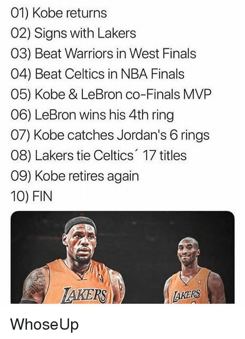 Finals, Jordans, and Los Angeles Lakers: 01) Kobe returns  02) Signs with Lakers  03) Beat Warriors in West Finals  04) Beat Celtics in NBA Finals  05) Kobe & LeBron co-Finals MVP  06) LeBron wins his 4th ring  07) Kobe catches Jordan's 6 rings  08) Lakers tie Celtics' 17 titiles  09) Kobe retires again  10) FIN  IAKERSİ  AKERS WhoseUp