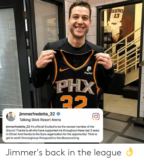 The Newest: 012D  SUNS  13  PHX  044  PayPal  jimmerfredette-32 #  Talking Stick Resort Arena  jimmerfredette 32 It's official! Excited to be the newest member of the  @suns! Thanks to all who have supported me throughout these last 3 years  in China! And thanks to the Suns organization for the opportunity! Time to  get to work! Jimmer's back in the league 👌