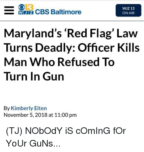 Kimberly: 013  WJz CBS Baltimore  WJZ 13  ON AIR  Maryland's 'Red Flag' Law  Turns Deadly: Officer Kills  Man Who Refused To  Turn In Gun  By Kimberly Eiten  November 5, 2018 at 11:00 pm (TJ) NObOdY iS cOmInG fOr YoUr GuNs...