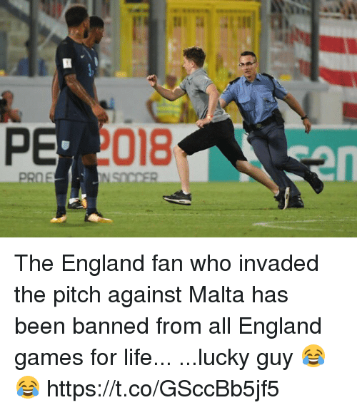 fanning: 018  en The England fan who invaded the pitch against Malta has been banned from all England games for life...  ...lucky guy 😂😂 https://t.co/GSccBb5jf5