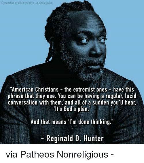 """Philosophically: 01hedailyclarkdia, klib.com/philosophical atheism  """"American Christians the extremist ones have this  phrase that they use. You can be having a regular, lucid  conversation with them, and all of a sudden you'll hear,  """"It's God's plan.  And that means I'm done thinking.""""  Reginald D. Hunter via Patheos Nonreligious -"""