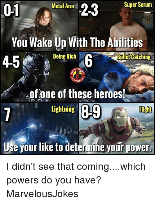 Being rich: 01itl SuperSe  Metal Arm  You Wake Up With The Abilities  45  、  Being  Rich  Bullet Catching  of one of these heroes!  Lightning B9  Use your like to determine your power. I didn't see that coming....which powers do you have? MarvelousJokes