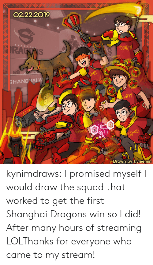 The Squad: 02.22.2019  SHA NGHA I  OUNG  TI  COMA  SHANGHAI W  DIEM  GAM  Drawn by kyleenim kynimdraws:  I promised myself I would draw the squad that worked to get the first Shanghai Dragons win so I did! After many hours of streaming LOLThanks for everyone who came to my stream!