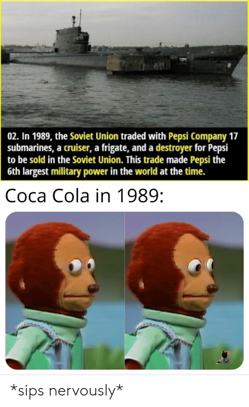 destroyer: 02. In 1989, the Soviet Union traded with Pepsi Company 17  submarines, a cruiser, a frigate, and a destroyer for Pepsi  to be sold in the Soviet Union. This trade made Pepsi the  6th largest military power in the world at the time.  Coca Cola in 1989: *sips nervously*