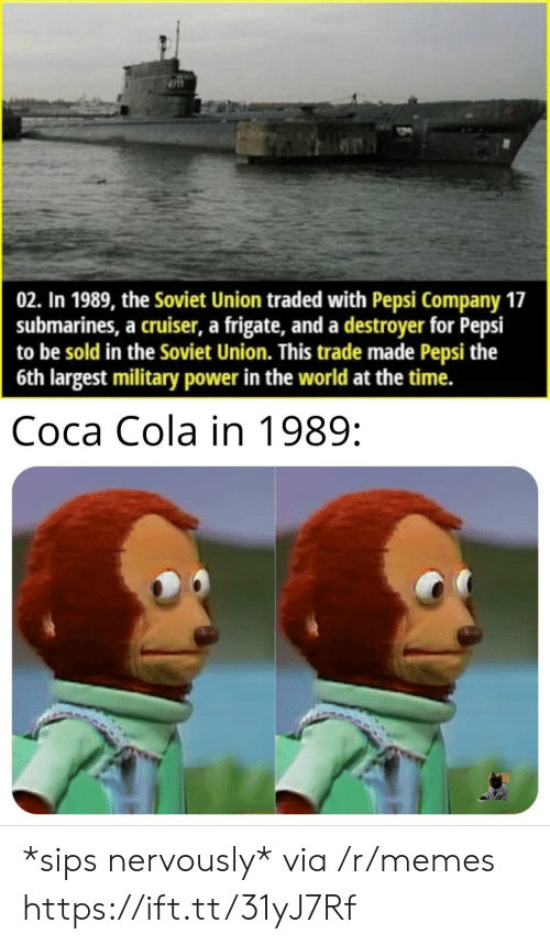 destroyer: 02. In 1989, the Soviet Union traded with Pepsi Company 17  submarines, a cruiser, a frigate, and a destroyer for Pepsi  to be sold in the Soviet Union. This trade made Pepsi the  6th largest military power in the world at the time.  Coca Cola in 1989: *sips nervously* via /r/memes https://ift.tt/31yJ7Rf