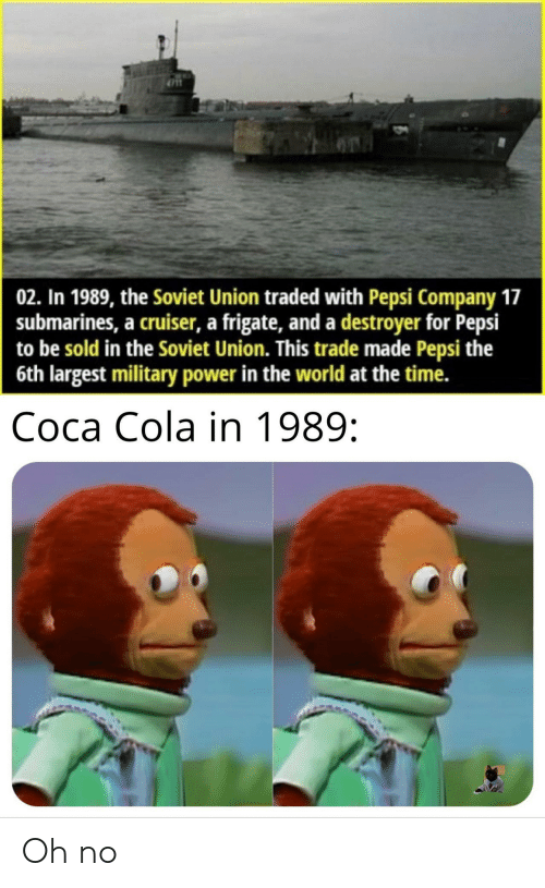 cola: 02. In 1989, the Soviet Union traded with Pepsi Company 17  submarines, a cruiser, a frigate, and a destroyer for Pepsi  to be sold in the Soviet Union. This trade made Pepsi the  6th largest military power in the world at the time.  Соса Cola in 1989: Oh no