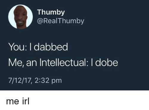 Dabbed: 03  Thumby  @RealThumby  You: I dabbed  Me, an Intellectual: I dobe  7/12/17, 2:32 pm me irl