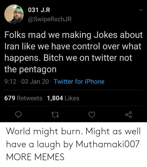 laugh: 031 J.R  @SwipeRxchJR  Folks mad we making Jokes about  Iran like we have control over what  happens. Bitch we on twitter not  the pentagon  9:12 · 03 Jan 20 · Twitter for iPhone  679 Retweets 1,804 Likes World might burn. Might as well have a laugh by Muthamaki007 MORE MEMES