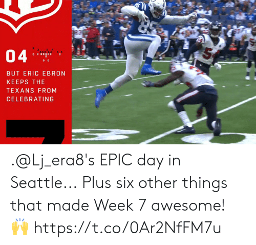 eric: 04  O 0 00000  BUT ERIC EBRON  KEEPS THE  TEXANS FROM  CELEBRATING .@Lj_era8's EPIC day in Seattle...  Plus six other things that made Week 7 awesome! 🙌 https://t.co/0Ar2NfFM7u