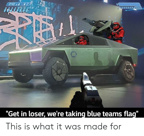 "Blue, What, and Made: 040x  ""Get in loser, we're taking blue teams flag"" This is what it was made for"