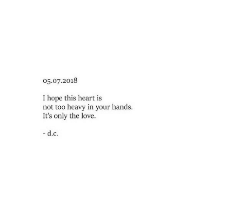 Love, Heart, and Hope: 05.07.2018  I hope this heart is  not too heavy in your hands.  It's only the love.  d.с.