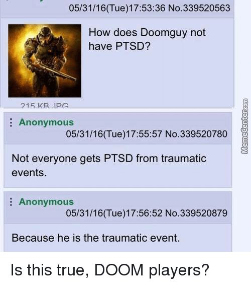Memes, 🤖, and Doom: 05/31/16 17:53:36 No.339520563  (Tue) How does Doomguy not  have PTSD?  215 KR LIPA  Anonymous  05/31/16 (Tue) 17:55:57 No. 339520780  Not everyone gets PTSD from traumatic  events.  Anonymous  05/31/16Tue) 17:56:52 No. 339520879  Because he is the traumatic event. Is this true, DOOM players?