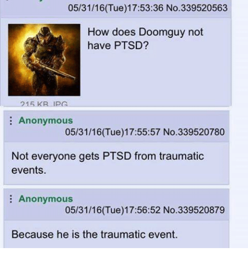 4chan, Ptsd, and Events: 05/31/16 (Tue) 17:53:36 No. 339520563  How does Doomguy not  have PTSD?  15 KR up  Anonymous  05/31/16 (Tue) 17:55:57 No. 339520780  Not everyone gets PTSD from traumatic  events.  Anonymous  05/31/16 (Tue) 17:56:52 No. 339520879  Because he is the traumatic event.