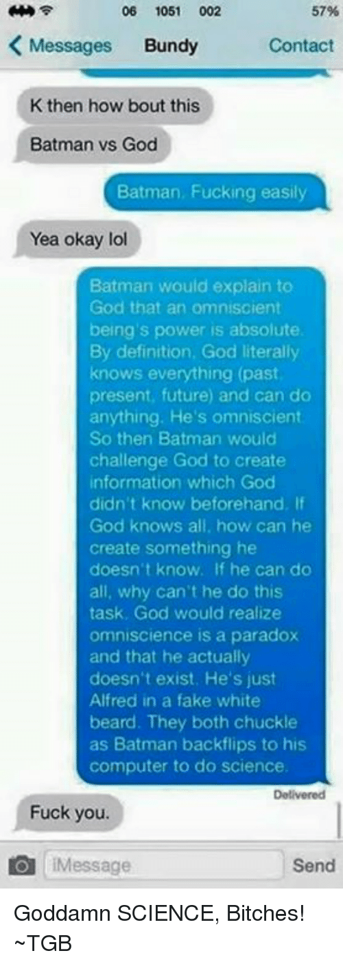 Chuckled: 06 1051  002  57%  K Messages  Bundy  Contact  K then how bout this  Batman vs God  Batman, Fucking easily  Yea okay lol  Batman would explain to  God that an omniscient  being's power is absolute  By definition, God literally  knows everything (past  present, future) and can do  anything. He's omniscient  So then Batman would  challenge God to create  information which God  didn't know beforehand. If  God knows all, how can he  create something he  doesn't know. If he can do  all, why can't he do this  task, God would realize  omniscience is a paradox  and that he actually  doesn't exist. He's just  Alfred in a fake white  beard. They both chuckle  as Batman backflips to his  computer to do science.  Fuck you.  IMessage  Send Goddamn SCIENCE, Bitches! ~TGB