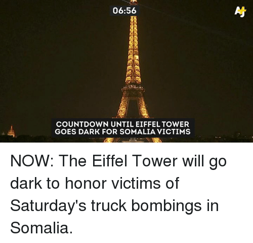 somalia: 06:56  As  COUNTDOWN UNTIL EIFFEL TOWER  GOES DARK FOR SOMALIA VICTIMS NOW: The Eiffel Tower will go dark to honor victims of Saturday's truck bombings in Somalia.