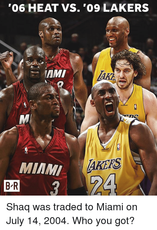 Los Angeles Lakers, Shaq, and Heat: '06 HEAT VS. '09 LAKERS  MIAM  B R  AKERS  24 Shaq was traded to Miami on July 14, 2004. Who you got?