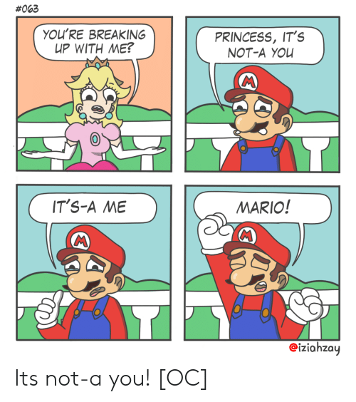 Mario:  #063  YOU'RE BREAKING  UP WITH ΜΕ?  PRINCESS, IT's  NOT-A YOU  IT'S-A ME  MARIO!  MC  eiziahzay Its not-a you! [OC]