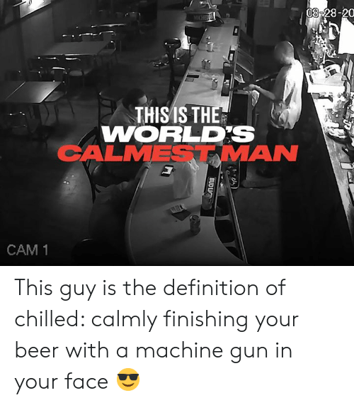 Beer, Dank, and Definition: 08-28-20  MICHEIC  THISIS THE  WORLDS  CALMESTMAN  CAM 1  BUD LIC This guy is the definition of chilled: calmly finishing your beer with a machine gun in your face 😎