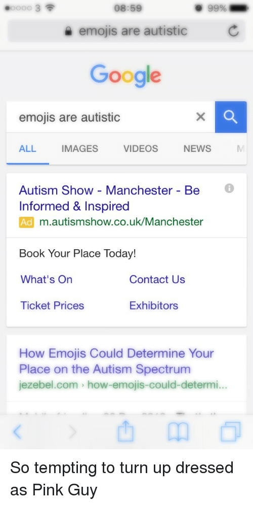 Pink Guy: 08:59  9 99%  emojis are autistic  Google  emojis are autistic  ALL  IMAGES  VIDEOS  NEWS  Autism Show - Manchester - Be  Informed & Inspired  Ad m.autismshow.co.uk/Manchester  Book Your Place Today!  What's On  Contact Us  Ticket Prices  Exhibitors  How Emojis Could Determine Your  Place on the Autism Spectrum  jezebel.com > how-emojis-could-determi... <p>So tempting to turn up dressed as Pink Guy</p>
