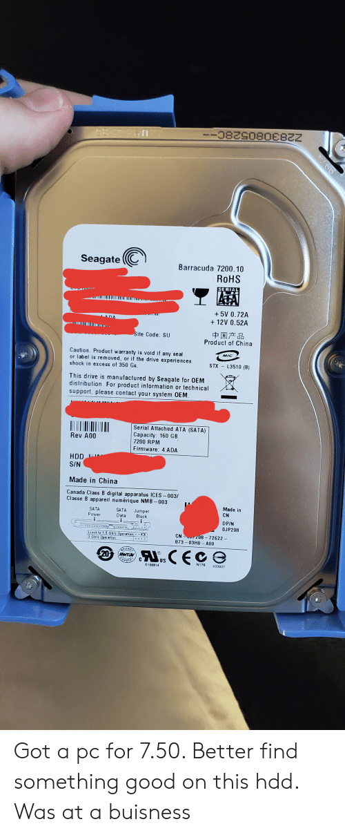 China, Canada, and Drive: -08290806822  SAed a n  Seagate  Barracuda 7200.10  ROHS  SERIAL  +5V 0.72A  +12V 0.52A  中国产品  Product of China  Site Code: SU  Caution. Product warranty is void if any seal  or label is removed, or if the drive experiences  shock in exces of 350 Gs  MIC  L3510 (B)  STX  This drive is manufactured by Seagate for OEM  distribution For product information or technical  support, please contact your system OEM.  Serial Attached ATA (SATA)  Capacity: 160 GB  7200 RPM  Rev A00  Firmware: 4.ADA  HDD  S/N  Made in China  Canada Class B digital apparatus ICES-003/  Classe B appareil numérique NMB-003  Made in  CN  SATA  SATA  Data  Jumper  Block  Power  DP/N  OJP208  CN 208-72622-  873-03H0 A00  Limit to 1.5 Gb/s Operation  3 Gb/s Operation  AuCECe  20  RWTW  US  N176  033027  E106814  60 Got a pc for 7.50. Better find something good on this hdd. Was at a buisness
