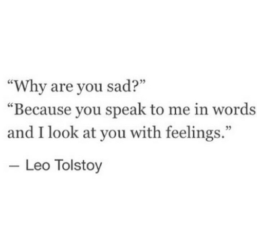 "speak to me: 09  ""Why are you sad?""  ""Because you speak to me in words  and I look at you with feelings.""  35  Leo Tolstoy"