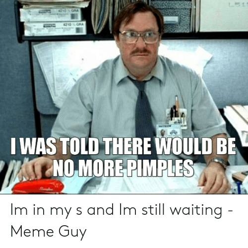 Still Waiting Meme: 0GA  4210GRA  IWAS TOLD THERE WOULD BE  NO MORE PIMPLES Im in my s and Im still waiting - Meme Guy