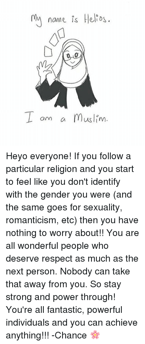 staying strong: 0ly name is Helio  I om a Muslim  am C Heyo everyone! If you follow a particular religion and you start to feel like you don't identify with the gender you were (and the same goes for sexuality, romanticism, etc) then you have nothing to worry about!! You are all wonderful people who deserve respect as much as the next person. Nobody can take that away from you. So stay strong and power through! You're all fantastic, powerful individuals and you can achieve anything!!! -Chance 🌸