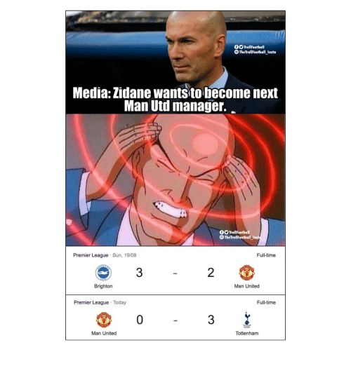 uti: 0O TrollFootball  TheTrollFootball Insta  Media: Zidane wants to become next  Man Uti manage.  0O TrollFootball  TheTroliFootball Inst  Premier League Sun, 19/08  Full-time  3  2  Brighton  Man United  Premier League Today  Full-time  0  3  Man United  Tottenham