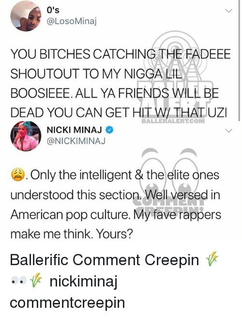 pop culture: 0's  @LosoMinaj  YOU BITCHES CATCHING THE FADEEE  SHOUTOUT TO MY NIGCA LIL  BOOSIEEE. ALL YA FRIENDS WILL BE  DEAD YOU CAN GET HITW/ THATUZI  BALLERALERT.COM  NICKI MINAJ  @NICKIMINAJ  . Only the intelligent & theelite ones  understood this section. Well versed in  American pop culture. My fave rappers  make me think. Yours? Ballerific Comment Creepin 🌾👀🌾 nickiminaj commentcreepin