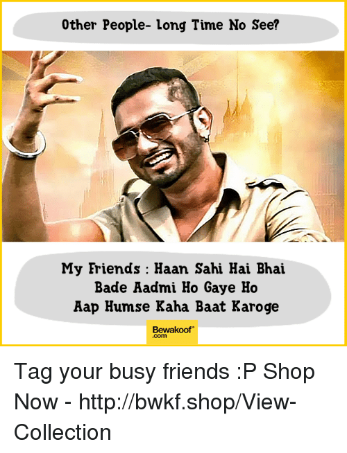 Badeed: 0ther People- long Time No See?  My Friends : Haan Sahi Hai Bhai  Bade Aadmi Ho Gaye Ho  Aap Humse Kaha Baat Karoge  Bewakoof  .com Tag your busy friends :P  Shop Now - http://bwkf.shop/View-Collection