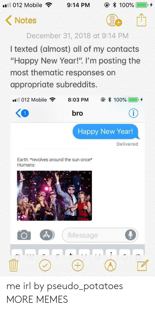 "subreddits: 1 012 Mobile  9:14 PM  e * 100%)  Notes  December 31, 2018 at 9:14 PM  I texted (almost) all of my contacts  ""Happy New Year!"". I'm posting the  most thematic responses on  appropriate subreddits.  .'ll 012 Mobile , 8:03 PM @ * 100% ],+  bro  Happy New Year  Delivered  Earth: revolves around the sun once*  Humans:  Message me irl by pseudo_potatoes MORE MEMES"