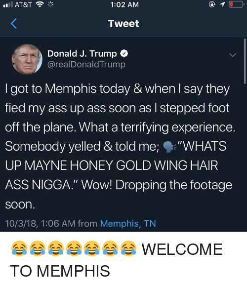 """Ass, Memes, and Soon...: 1:02 AMM  Tweet  Donald J. Trump  @realDonaldTrump  I got to Memphis today & when l say they  fied my ass up ass soon as l stepped foot  off the plane. What a terrifying experience.  Somebody yelled & told me;""""WHATS  UP MAYNE HONEY GOLD WING HAIR  ASS NIGGA."""" Wow! Dropping the footage  soon  10/3/18, 1:06 AM from Memphis, TN 😂😂😂😂😂😂😂 WELCOME TO MEMPHIS"""