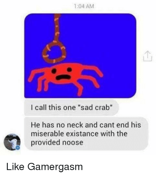 """No Neck: 1:04 AM  l call this one """"sad crab""""  He has no neck and cant end his  miserable existance with the  provided noose Like Gamergasm"""