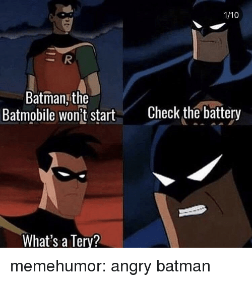 Batman, Tumblr, and Blog: 1/10  Batman,the  Batmobile wont start  Check the battery  What's a Terv? memehumor:  angry batman