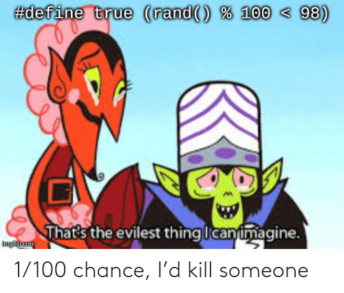 chance: 1/100 chance, I'd kill someone