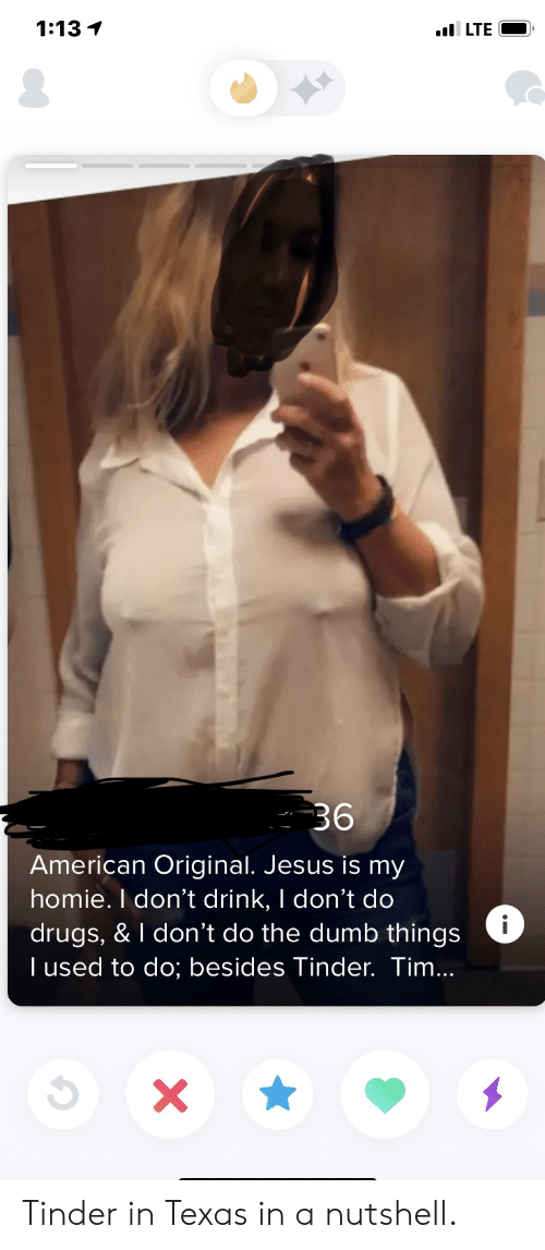 Drugs, Dumb, and Homie: 1:13 1  LTE  36  American Original. Jesus is my  homie. I don't drink, I don't do  drugs, & I don't do the dumb things  I used to do; besides Tinder. Tim...  X Tinder in Texas in a nutshell.