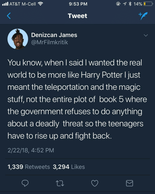 To Do: @ 1 * 14%  ll AT&T M-Cell  9:53 PM  +.  Tweet  Denizcan James  @MrFilmkritik  You know, when I said I wanted the real  world to be more like Harry Potter I just  meant the teleportation and the magic  stuff, not the entire plot of book 5 where  the government refuses to do anything  about a deadly threat so the teenagers  have to rise up and fight back.  2/22/18, 4:52 PM  1,339 Retweets 3,294 Likes
