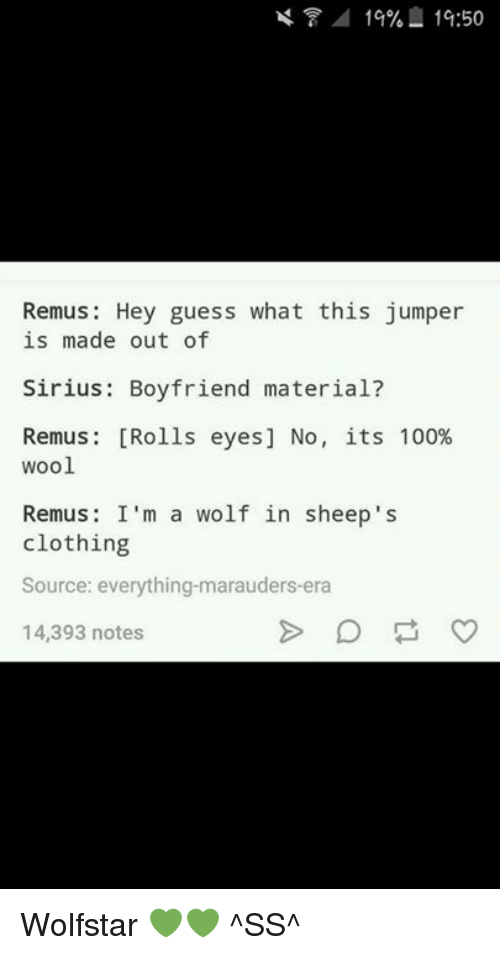 Rolling Eye: 1%%  1G:50  Remus: Hey guess what this jumper  is made out of  Sirius: Boyfriend material?  Remus [Rolls eyes] No, its 100%  wool  Remus: I'm a wolf in sheep 's  clothing  Source: everything-marauders era  14,393 notes Wolfstar 💚💚 ^SS^