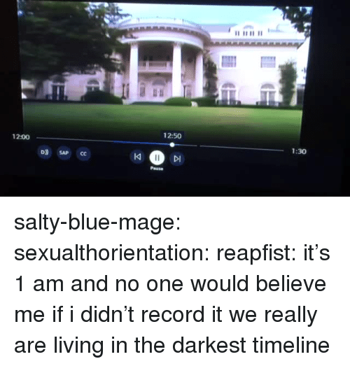 sap: 1  2:50  12:00  1:30  D) SAP CC  IK  DI  Pause salty-blue-mage: sexualthorientation:  reapfist: it's 1 am and no one would believe me if i didn't record it we really are living in the darkest timeline