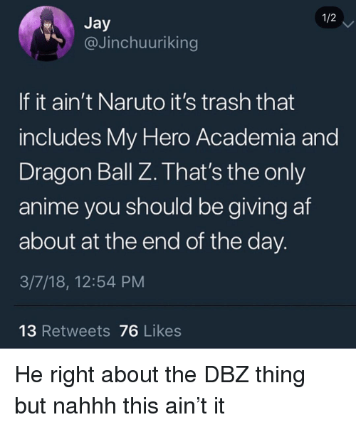 Af, Anime, and Memes: 1/2  @Jinchuuriking  If it ain't Naruto it's trash that  includes My Hero Academia ang  Dragon Ball Z. That's the only  anime you should be giving af  about at the end of the day  3/7/18, 12:54 PM  13 Retweets 76 Likes He right about the DBZ thing but nahhh this ain't it