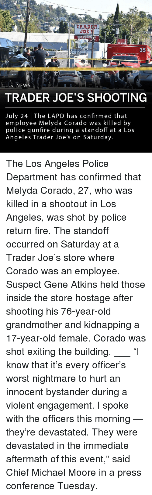 "atkins: 1-2  TRAD  EOUR  35  U.S. NEWS  TRADER JOE'S SHOOTING  July 24 The LAPD has confirmed that  employee Melyda Corado was killed by  police gunfire during a standoff at a Los  Angeles Trader Joe's on Saturday The Los Angeles Police Department has confirmed that Melyda Corado, 27, who was killed in a shootout in Los Angeles, was shot by police return fire. The standoff occurred on Saturday at a Trader Joe's store where Corado was an employee. Suspect Gene Atkins held those inside the store hostage after shooting his 76-year-old grandmother and kidnapping a 17-year-old female. Corado was shot exiting the building. ___ ""I know that it's every officer's worst nightmare to hurt an innocent bystander during a violent engagement. I spoke with the officers this morning — they're devastated. They were devastated in the immediate aftermath of this event,"" said Chief Michael Moore in a press conference Tuesday."