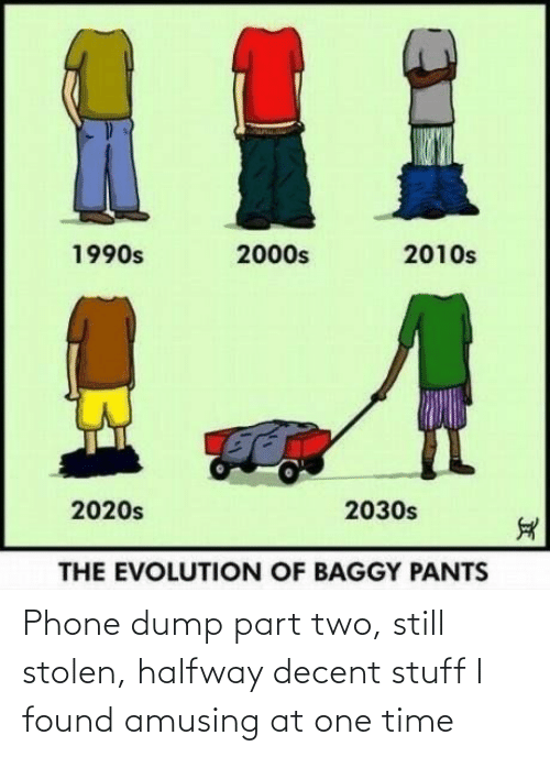 dump: %1  2010s  1990s  2000s  2020s  2030s  THE EVOLUTION OF BAGGY PANTS Phone dump part two, still stolen, halfway decent stuff I found amusing at one time