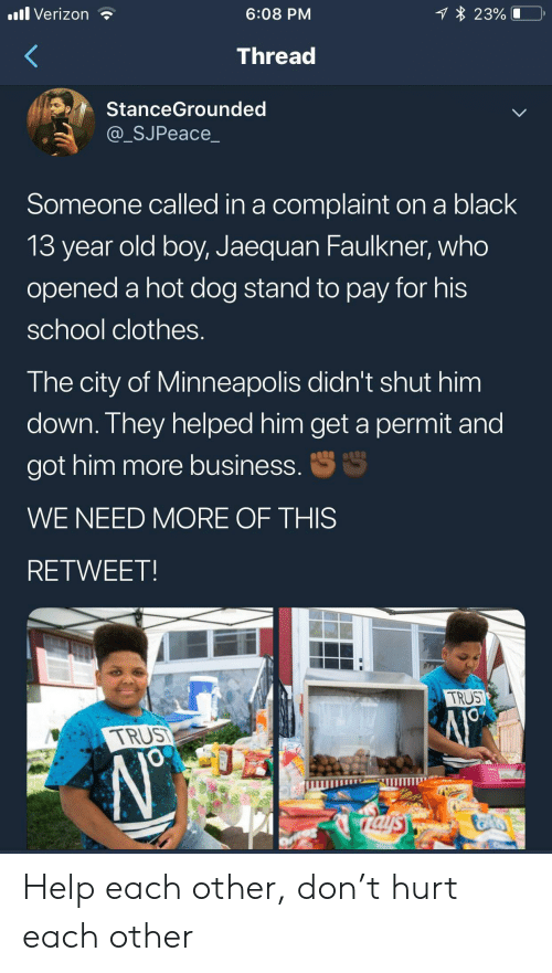 Clothes, School, and Verizon: 1 23%  .ll Verizon  6:08 PM  Thread  StanceGrounded  @_SJPeace_  Someone called in a complaint on a black  13 year old boy, Jaequan Faulkner, who  opened a hot dog stand to pay for his  school clothes.  The city of Minneapolis didn't shut him  down. They helped him get a permit and  S  got him more business.  WE NEED MORE OF THIS  RETWEET  TRUST  TRUS  JO  rals Help each other, don't hurt each other